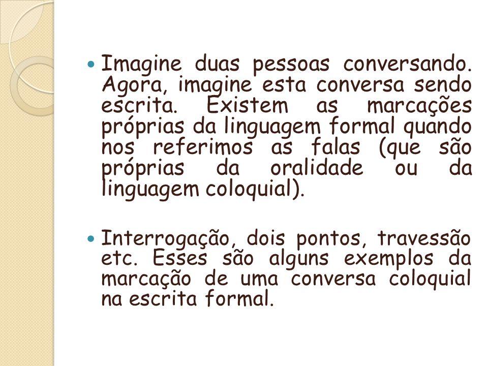 Imagine duas pessoas conversando. Agora, imagine esta conversa sendo escrita. Existem as marcações próprias da linguagem formal quando nos referimos a