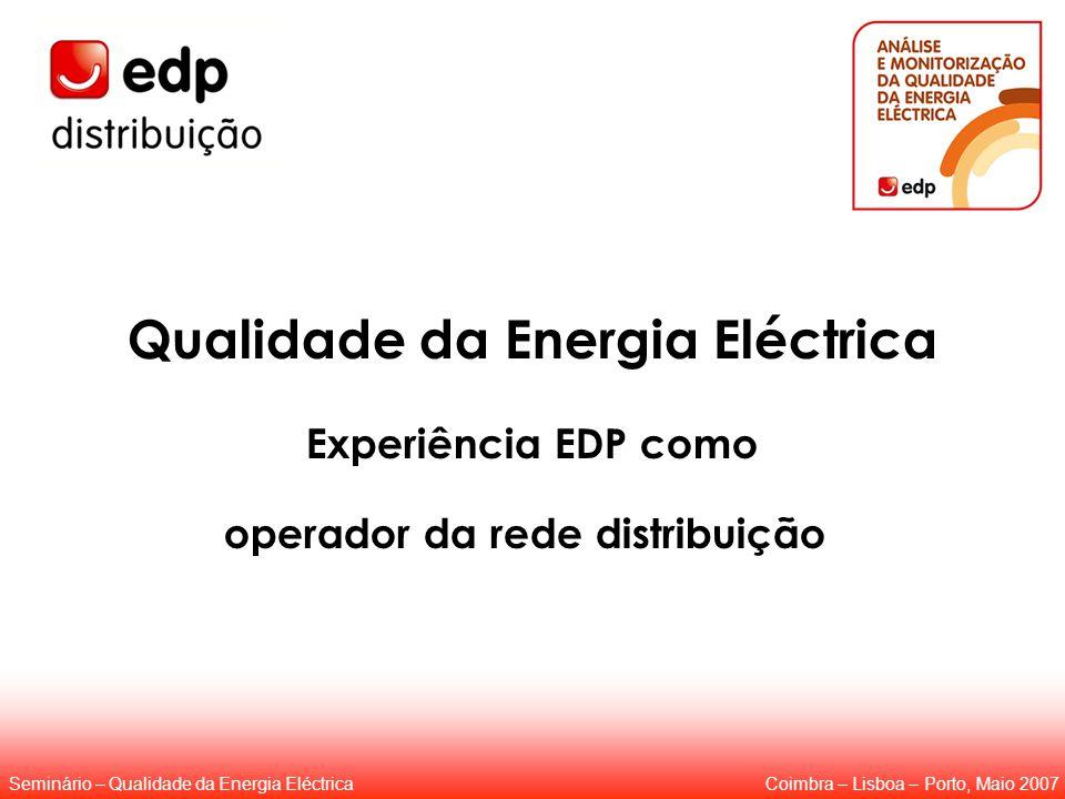 Qualidade da Energia Eléctrica Experiência EDP como operador da rede distribuição Coimbra – Lisboa – Porto, Maio 2007Seminário – Qualidade da Energia