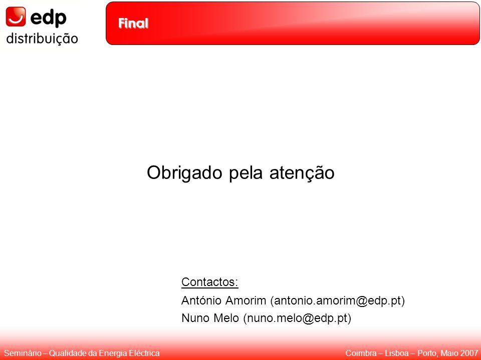 Coimbra – Lisboa – Porto, Maio 2007Seminário – Qualidade da Energia Eléctrica Final Obrigado pela atenção Contactos: António Amorim (antonio.amorim@ed
