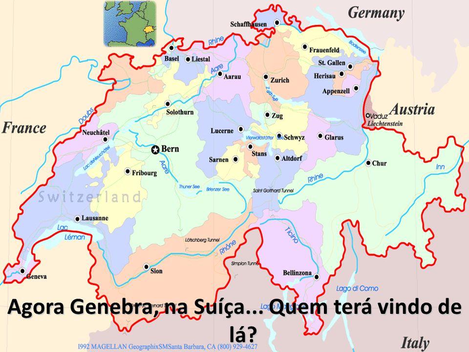 Agora Genebra, na Suíça... Quem terá vindo de lá?