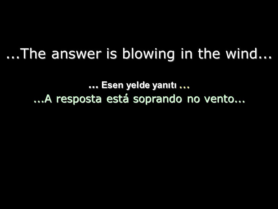 The answer my friend is blowing in the wind... Yanıtı dostum, esen yelde... A resposta, meu amigo, está soprando no vento... The answer is blowing in