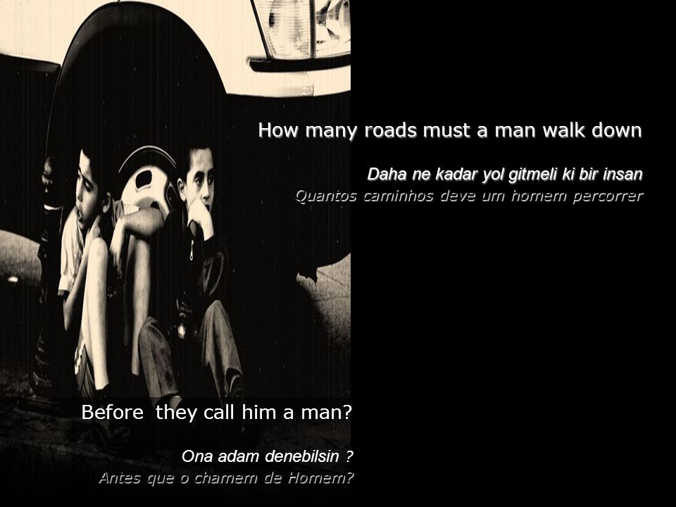 How many roads must a man walk down Daha ne kadar yol gitmeli ki bir insan Quantos caminhos deve um homem percorrer Before they call him a man.