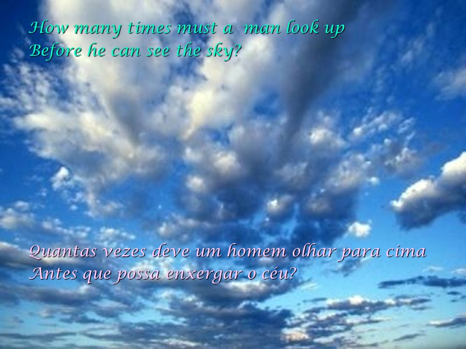How many times must a man look up Before he can see the sky.