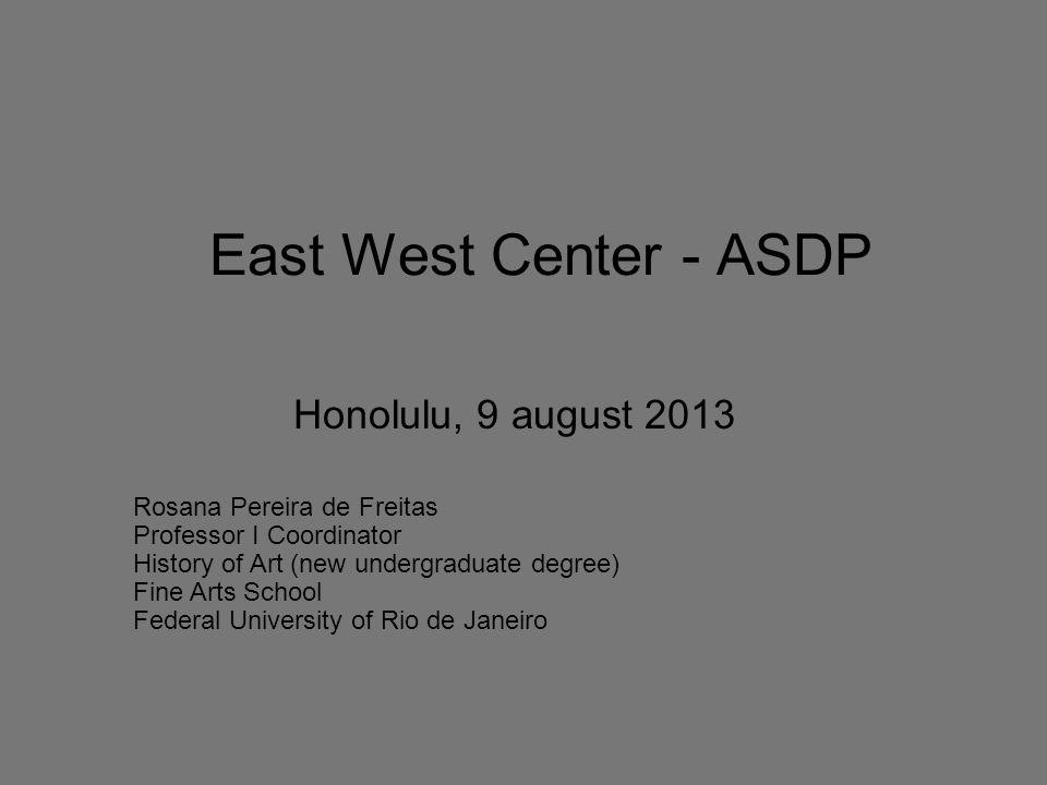 East West Center - ASDP Honolulu, 9 august 2013 Rosana Pereira de Freitas Professor I Coordinator History of Art (new undergraduate degree) Fine Arts School Federal University of Rio de Janeiro