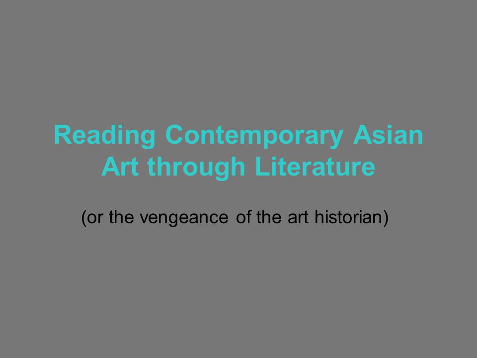 Reading Contemporary Asian Art through Literature (or the vengeance of the art historian)