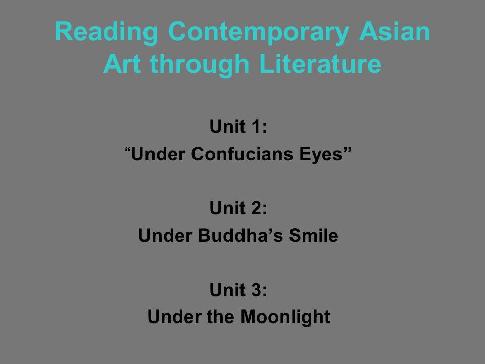 Reading Contemporary Asian Art through Literature Unit 1: Under Confucians Eyes Unit 2: Under Buddha's Smile Unit 3: Under the Moonlight