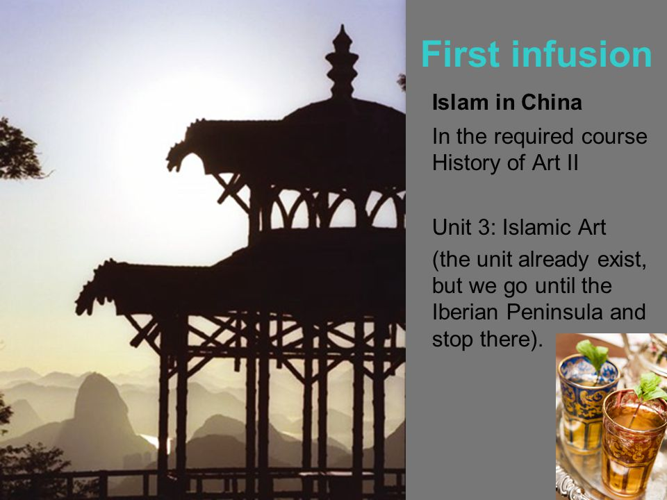 First infusion Islam in China In the required course History of Art II Unit 3: Islamic Art (the unit already exist, but we go until the Iberian Peninsula and stop there).