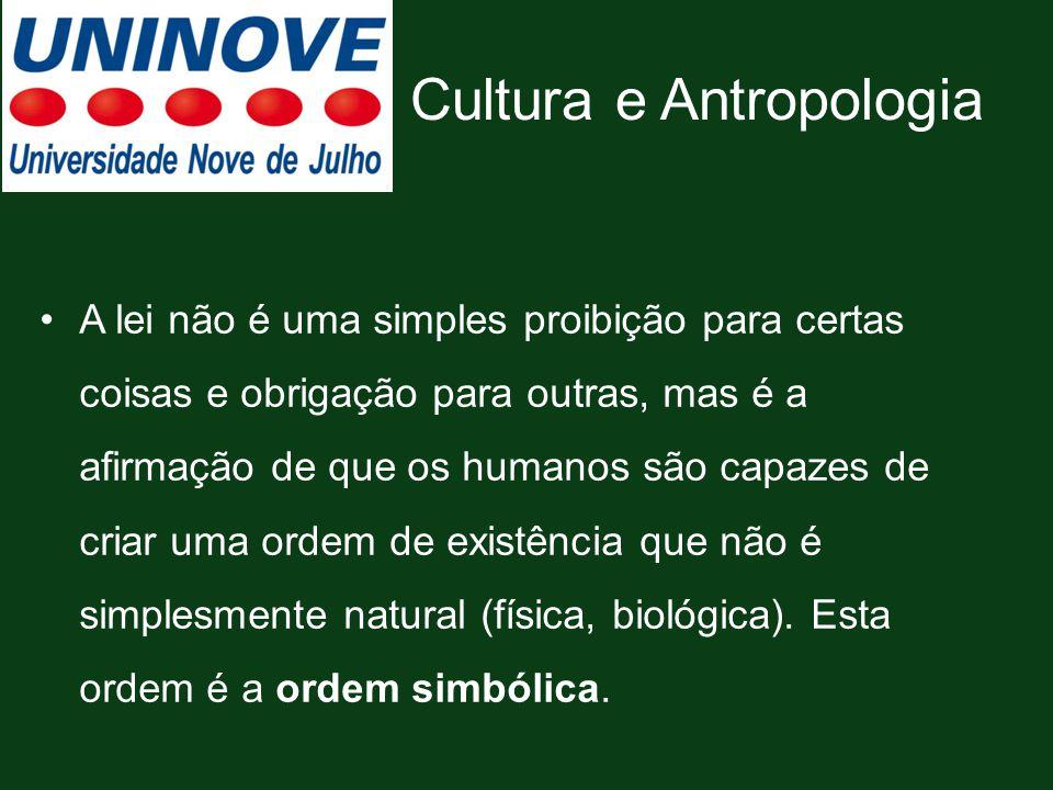 Cultura e Antropologia A lei não é uma simples proibição para certas coisas e obrigação para outras, mas é a afirmação de que os humanos são capazes d