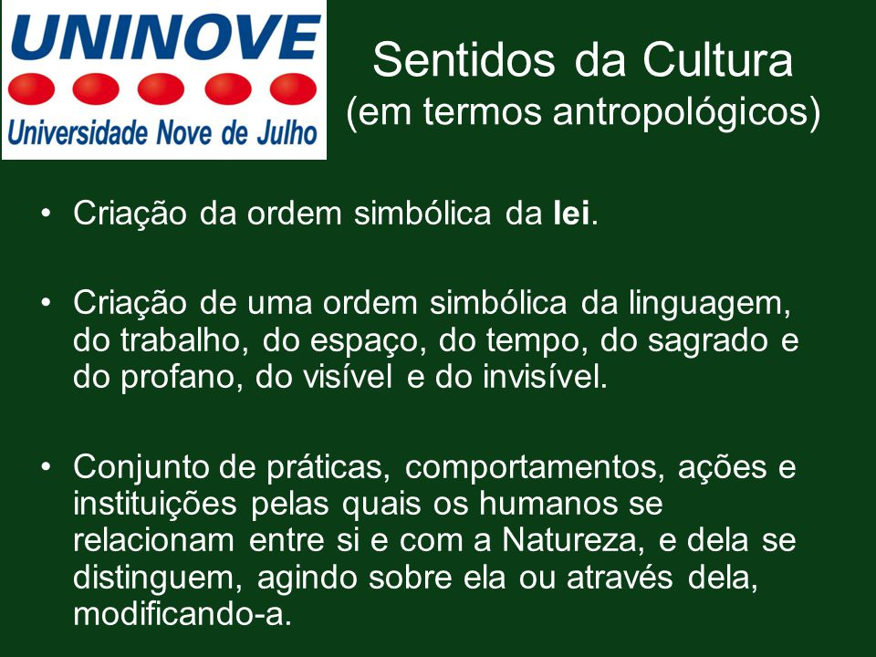 Sentidos da Cultura (em termos antropológicos) Criação da ordem simbólica da lei. Criação de uma ordem simbólica da linguagem, do trabalho, do espaço,