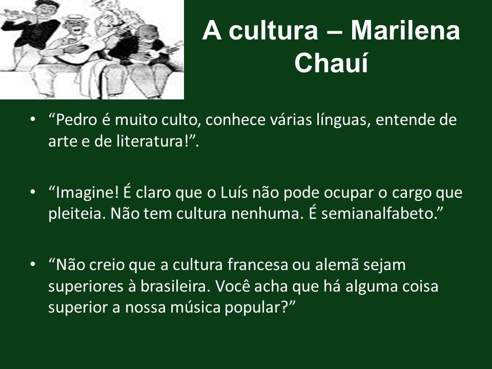 """A cultura – Marilena Chauí """"Pedro é muito culto, conhece várias línguas, entende de arte e de literatura!"""". """"Imagine! É claro que o Luís não pode ocup"""