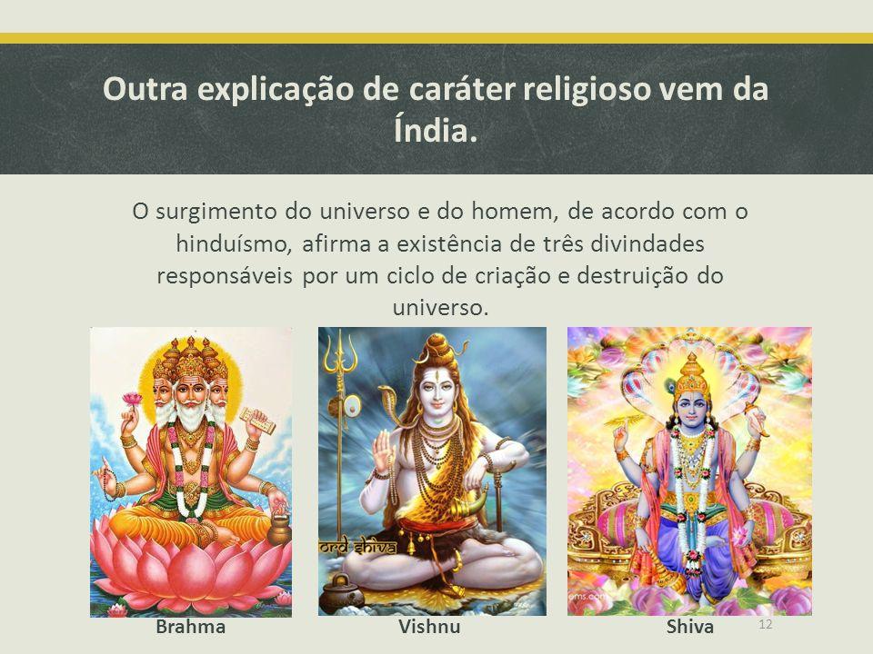 Outra explicação de caráter religioso vem da Índia. O surgimento do universo e do homem, de acordo com o hinduísmo, afirma a existência de três divind