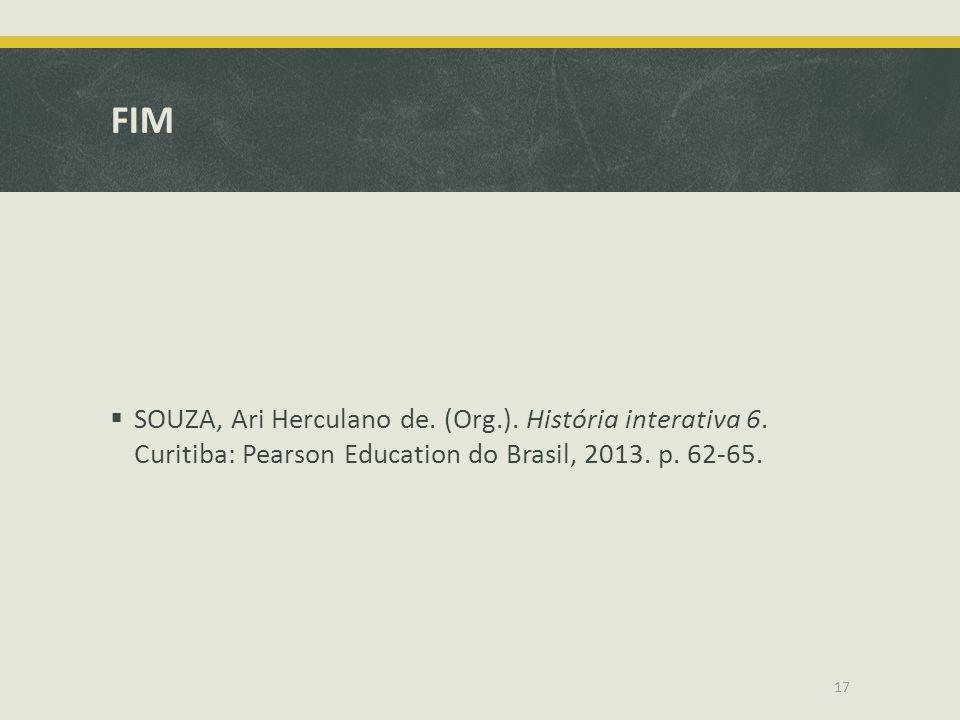 FIM  SOUZA, Ari Herculano de. (Org.). História interativa 6. Curitiba: Pearson Education do Brasil, 2013. p. 62-65. 17