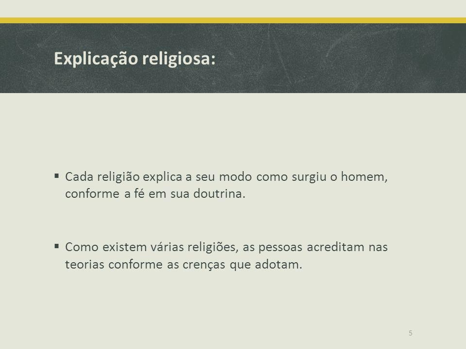 Explicação religiosa:  Cada religião explica a seu modo como surgiu o homem, conforme a fé em sua doutrina.  Como existem várias religiões, as pesso