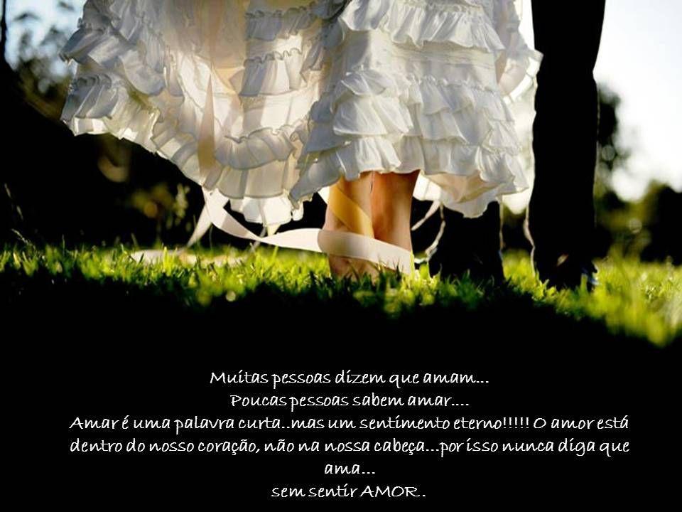 Muitas pessoas dizem que amam...Poucas pessoas sabem amar....