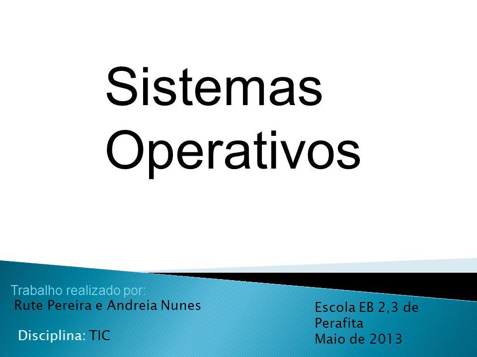 Sistemas Operativos Trabalho realizado por: Rute Pereira e Andreia Nunes Disciplina: TIC Escola EB 2,3 de Perafita Maio de 2013