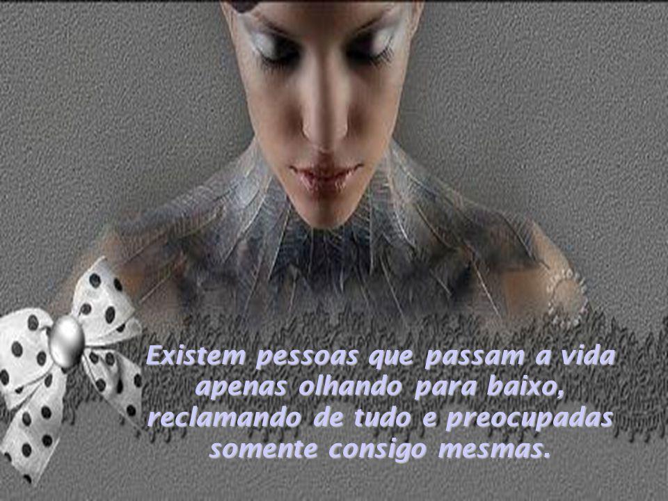 Existem pessoas que passam a vida apenas olhando para baixo, reclamando de tudo e preocupadas somente consigo mesmas.