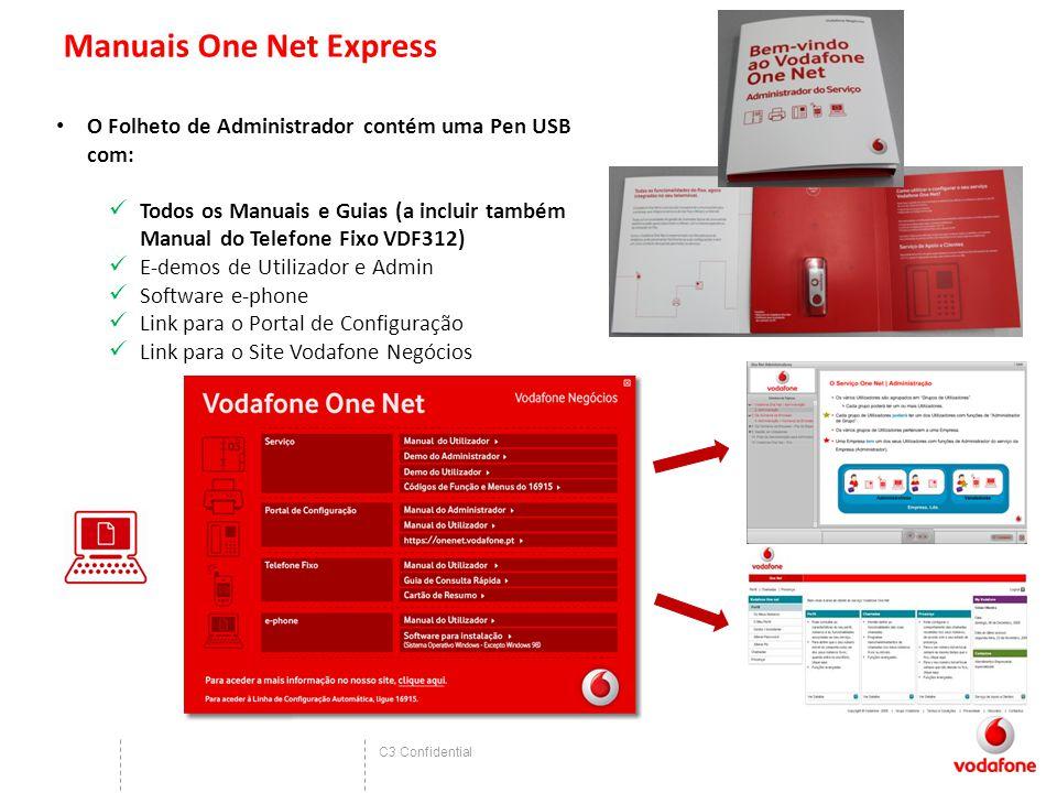 C3 Confidential Manuais One Net Express O Folheto de Administrador contém uma Pen USB com: Todos os Manuais e Guias (a incluir também Manual do Telefone Fixo VDF312) E-demos de Utilizador e Admin Software e-phone Link para o Portal de Configuração Link para o Site Vodafone Negócios