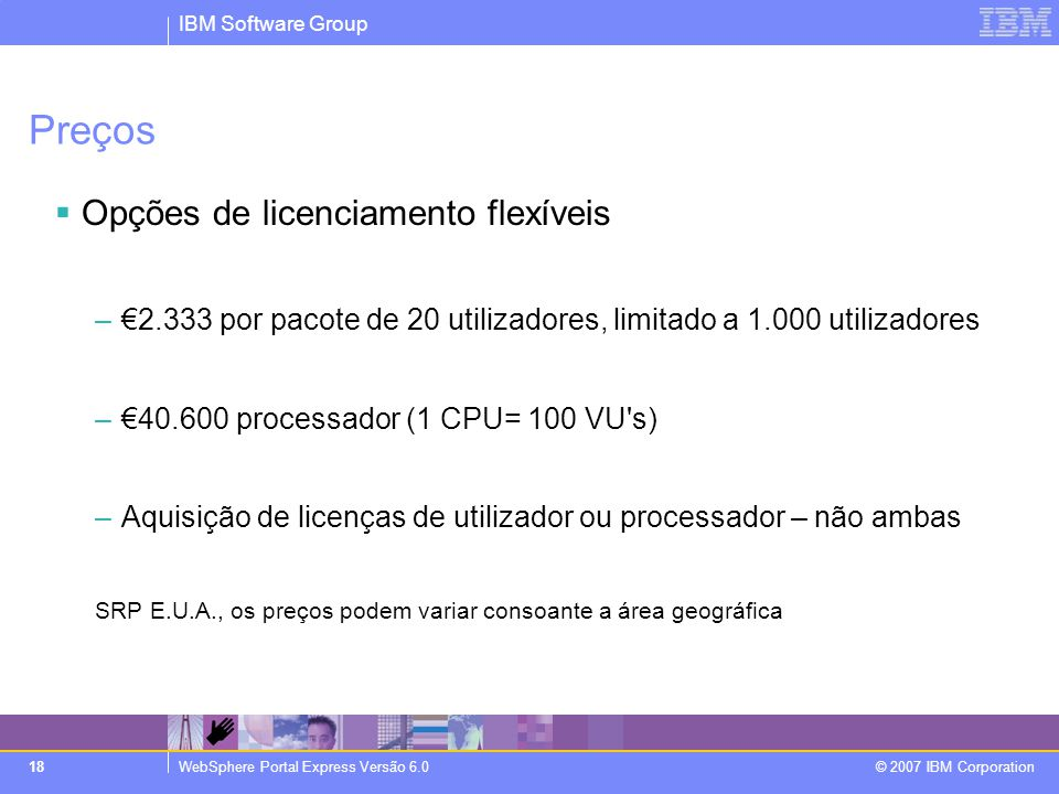 IBM Software Group WebSphere Portal Express Versão 6.0 © 2007 IBM Corporation 18 Preços  Opções de licenciamento flexíveis –€2.333 por pacote de 20 utilizadores, limitado a 1.000 utilizadores –€40.600 processador (1 CPU= 100 VU s) –Aquisição de licenças de utilizador ou processador – não ambas SRP E.U.A., os preços podem variar consoante a área geográfica