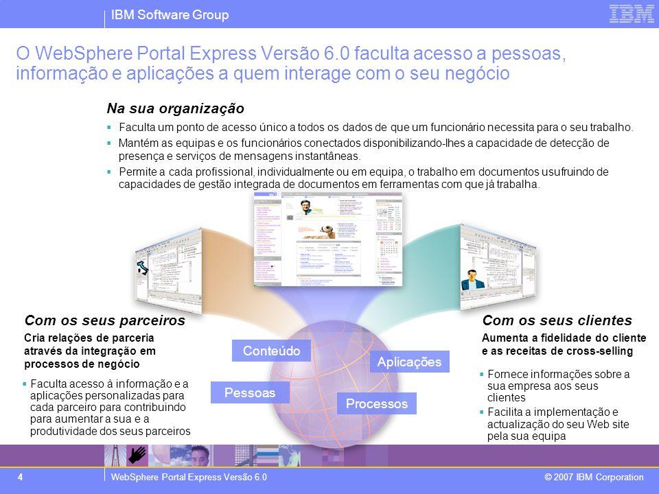 IBM Software Group WebSphere Portal Express Versão 6.0 © 2007 IBM Corporation 4 Na sua organização - Melhore a eficiência e a produtividade dos seus funcionários  Faculta um ponto de acesso único a todos os dados de que um funcionário necessita para o seu trabalho.