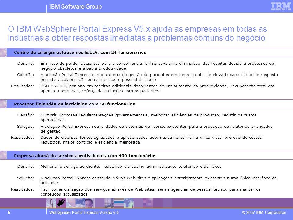 IBM Software Group WebSphere Portal Express Versão 6.0 © 2007 IBM Corporation 6 O IBM WebSphere Portal Express V5.x ajuda as empresas em todas as indústrias a obter respostas imediatas a problemas comuns do negócio Centro de cirurgia estética nos E.U.A.