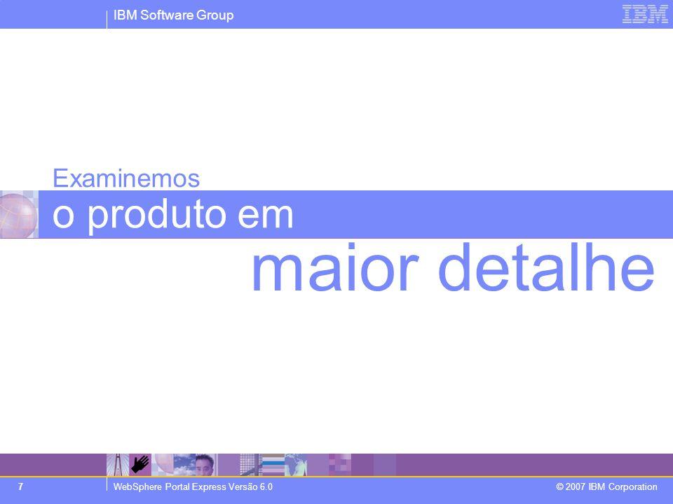 IBM Software Group WebSphere Portal Express Versão 6.0 © 2007 IBM Corporation 7 Examinemos o produto em maior detalhe