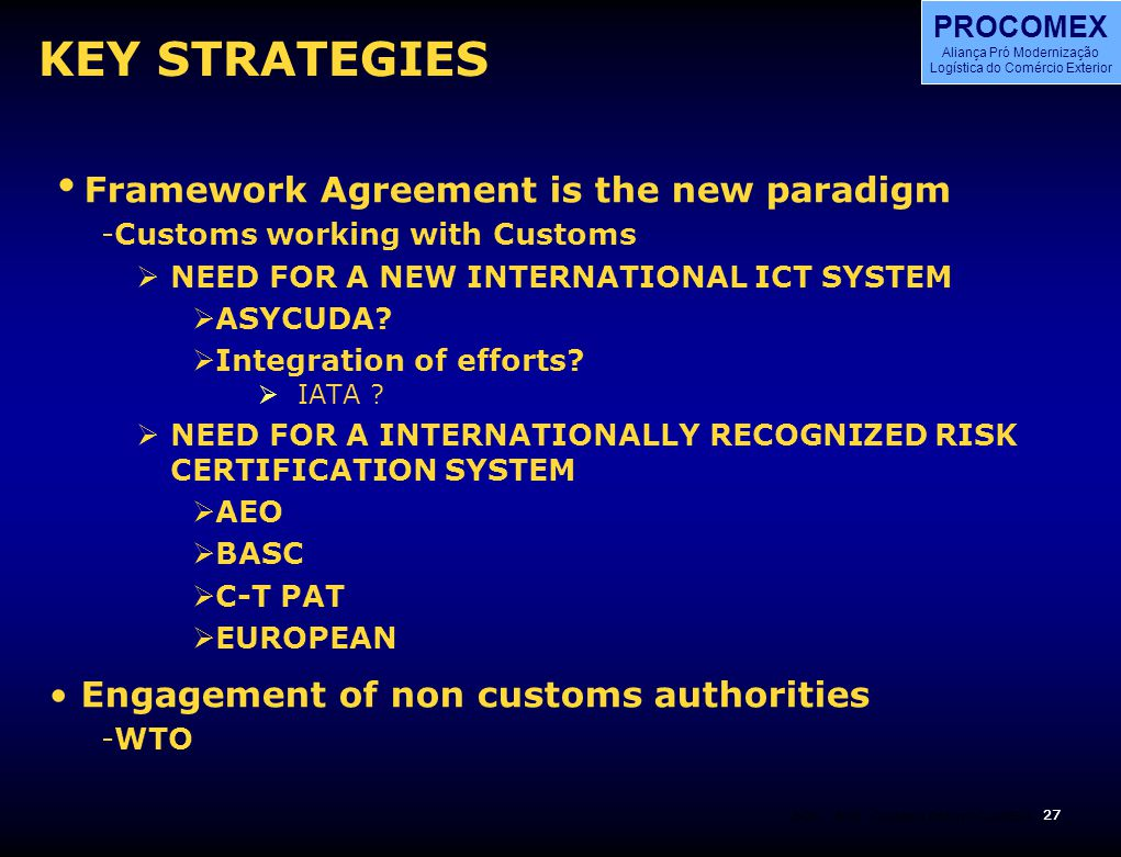 27 BOS PROCOMEX Aliança Pró Modernização Logística do Comércio Exterior BOS 27 Customs Reform CLADEC4 KEY STRATEGIES  Framework Agreement is the new paradigm -Customs working with Customs  NEED FOR A NEW INTERNATIONAL ICT SYSTEM  ASYCUDA.