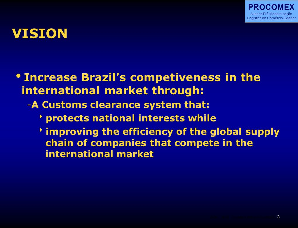 3 BOS PROCOMEX Aliança Pró Modernização Logística do Comércio Exterior BOS 3 Customs Reform CLADEC4 VISION  Increase Brazil's competiveness in the international market through: -A Customs clearance system that:  protects national interests while  improving the efficiency of the global supply chain of companies that compete in the international market