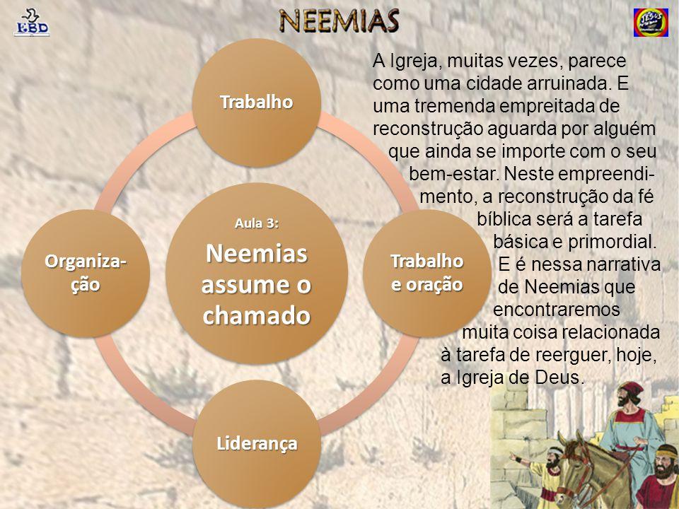 Aula 3: Neemias assume o chamado Trabalho Trabalho e oração Liderança Organiza- ção A Igreja, muitas vezes, parece como uma cidade arruinada. E uma tr