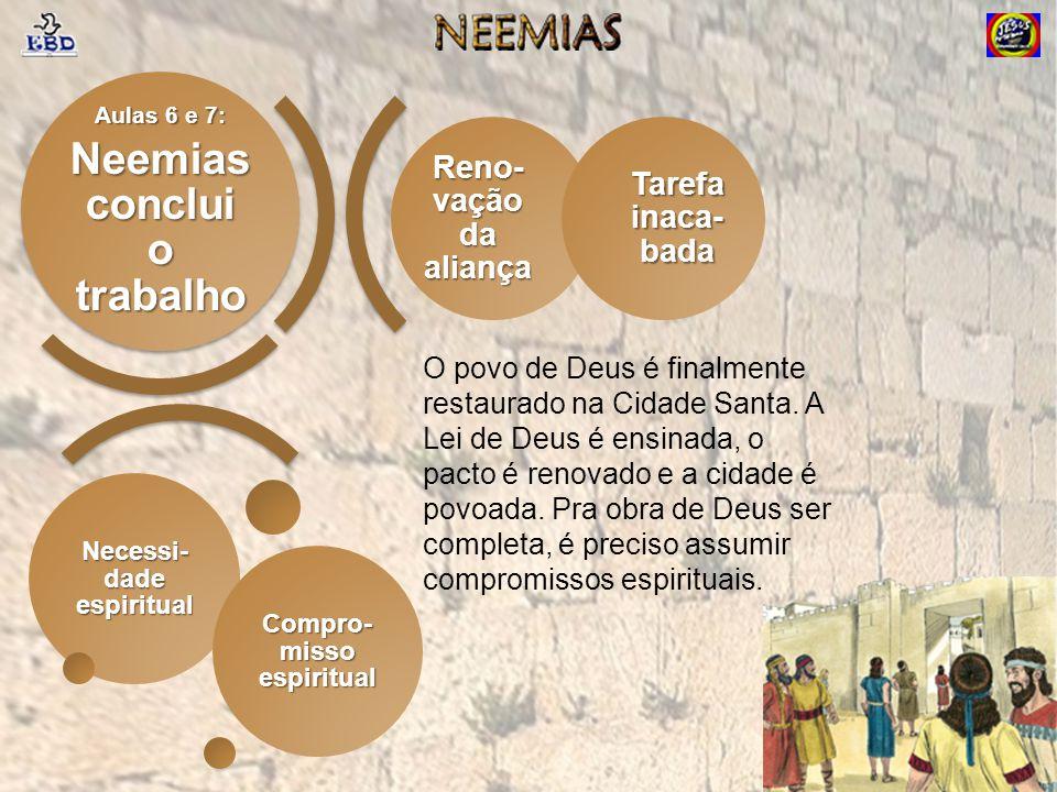 Reno- vação da aliança Tarefa inaca- bada Necessi- dade espiritual Compro- misso espiritual Aulas 6 e 7: Neemias conclui o trabalho O povo de Deus é f