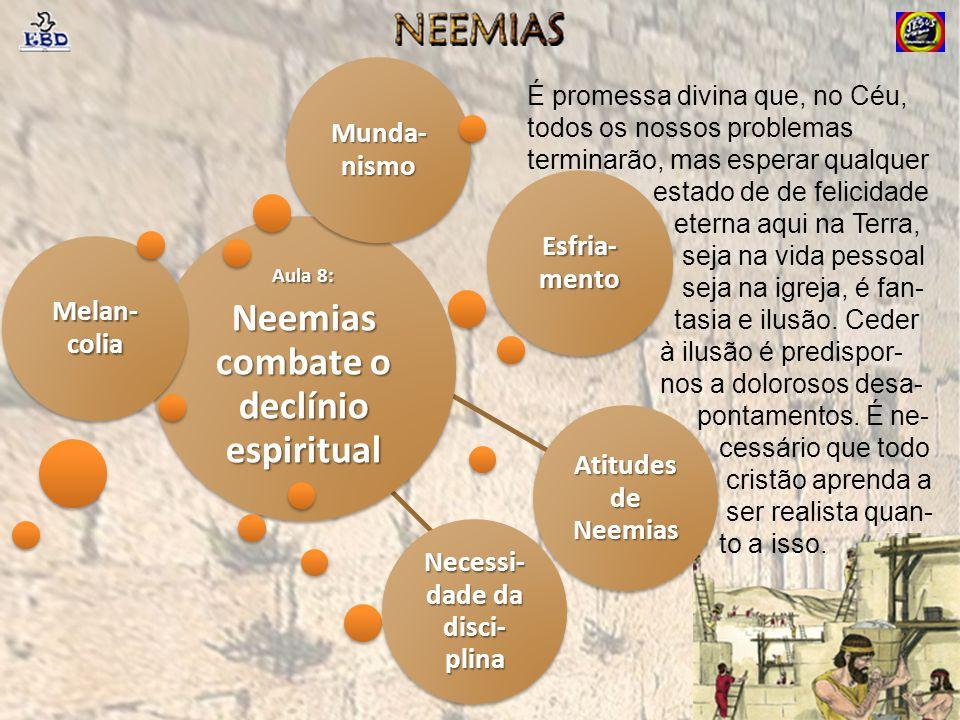 Aula 8: Neemias combate o declínio espiritual Melan- colia Esfria- mento Atitudes de Neemias Necessi- dade da disci- plina Munda- nismo É promessa div
