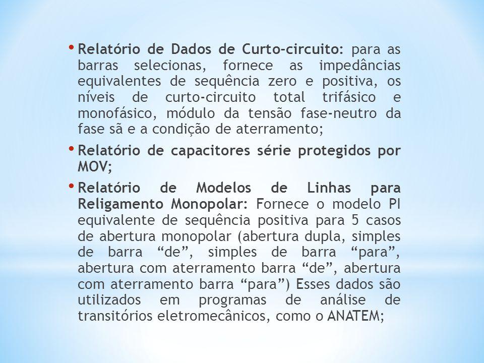 Relatório de Dados de Curto-circuito: para as barras selecionas, fornece as impedâncias equivalentes de sequência zero e positiva, os níveis de curto-circuito total trifásico e monofásico, módulo da tensão fase-neutro da fase sã e a condição de aterramento; Relatório de capacitores série protegidos por MOV; Relatório de Modelos de Linhas para Religamento Monopolar: Fornece o modelo PI equivalente de sequência positiva para 5 casos de abertura monopolar (abertura dupla, simples de barra de , simples de barra para , abertura com aterramento barra de , abertura com aterramento barra para ) Esses dados são utilizados em programas de análise de transitórios eletromecânicos, como o ANATEM;
