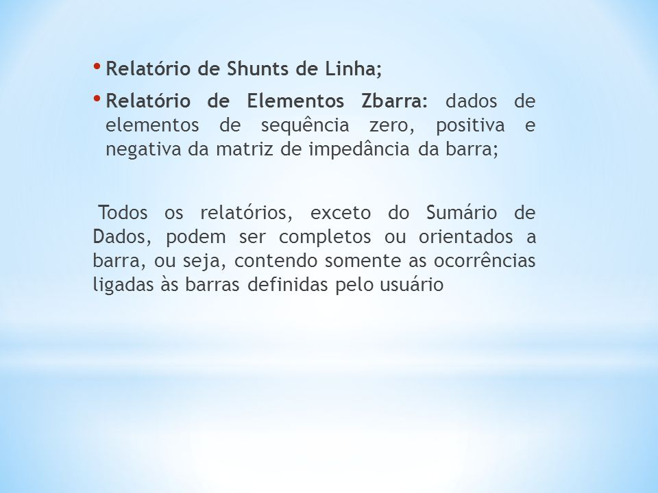 Relatório de Shunts de Linha; Relatório de Elementos Zbarra: dados de elementos de sequência zero, positiva e negativa da matriz de impedância da barra; Todos os relatórios, exceto do Sumário de Dados, podem ser completos ou orientados a barra, ou seja, contendo somente as ocorrências ligadas às barras definidas pelo usuário
