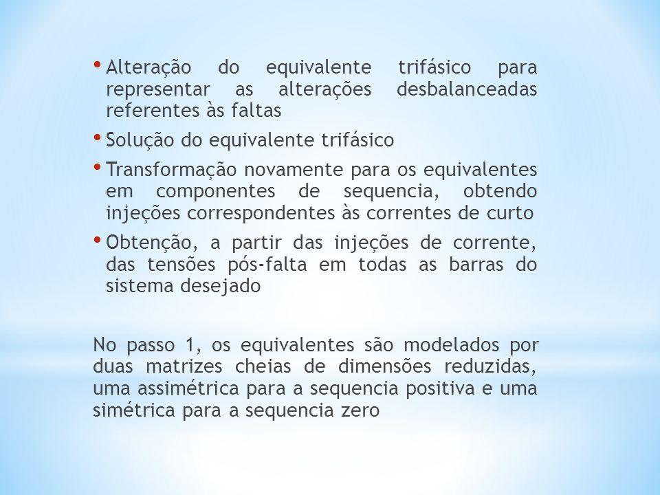 Alteração do equivalente trifásico para representar as alterações desbalanceadas referentes às faltas Solução do equivalente trifásico Transformação novamente para os equivalentes em componentes de sequencia, obtendo injeções correspondentes às correntes de curto Obtenção, a partir das injeções de corrente, das tensões pós-falta em todas as barras do sistema desejado No passo 1, os equivalentes são modelados por duas matrizes cheias de dimensões reduzidas, uma assimétrica para a sequencia positiva e uma simétrica para a sequencia zero