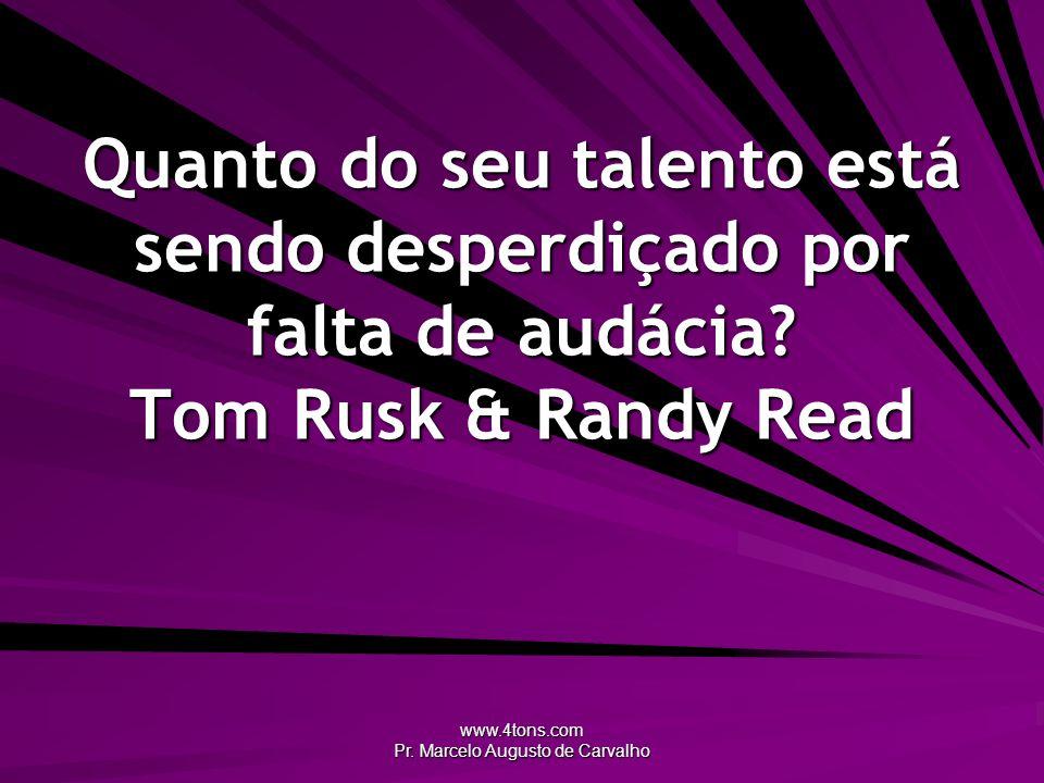 www.4tons.com Pr. Marcelo Augusto de Carvalho Quanto do seu talento está sendo desperdiçado por falta de audácia? Tom Rusk & Randy Read