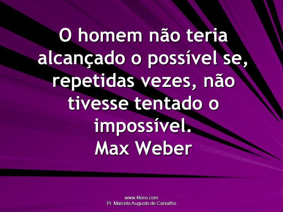 www.4tons.com Pr. Marcelo Augusto de Carvalho O homem não teria alcançado o possível se, repetidas vezes, não tivesse tentado o impossível. Max Weber