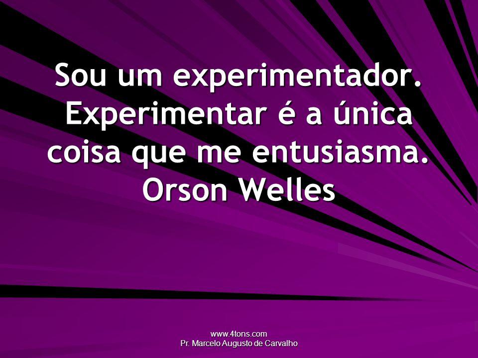 www.4tons.com Pr. Marcelo Augusto de Carvalho Sou um experimentador. Experimentar é a única coisa que me entusiasma. Orson Welles