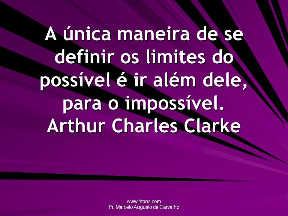 www.4tons.com Pr. Marcelo Augusto de Carvalho A única maneira de se definir os limites do possível é ir além dele, para o impossível. Arthur Charles C