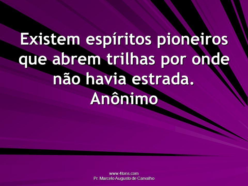 www.4tons.com Pr. Marcelo Augusto de Carvalho Existem espíritos pioneiros que abrem trilhas por onde não havia estrada. Anônimo