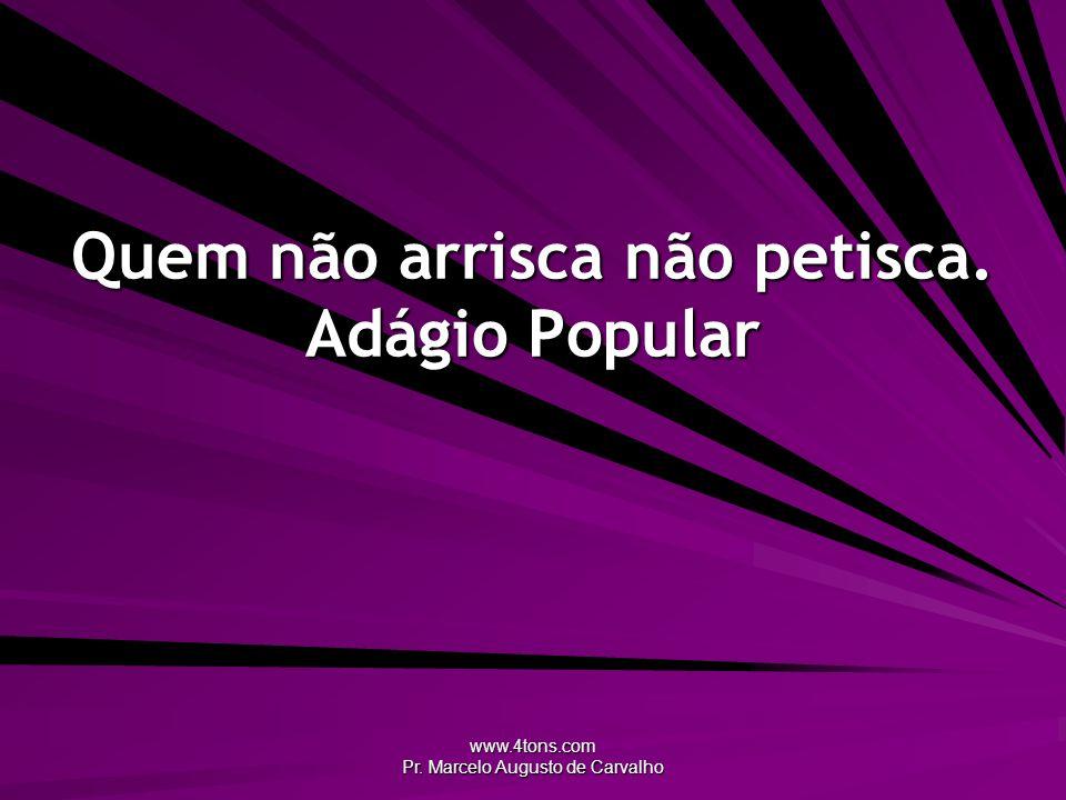 www.4tons.com Pr. Marcelo Augusto de Carvalho Quem não arrisca não petisca. Adágio Popular