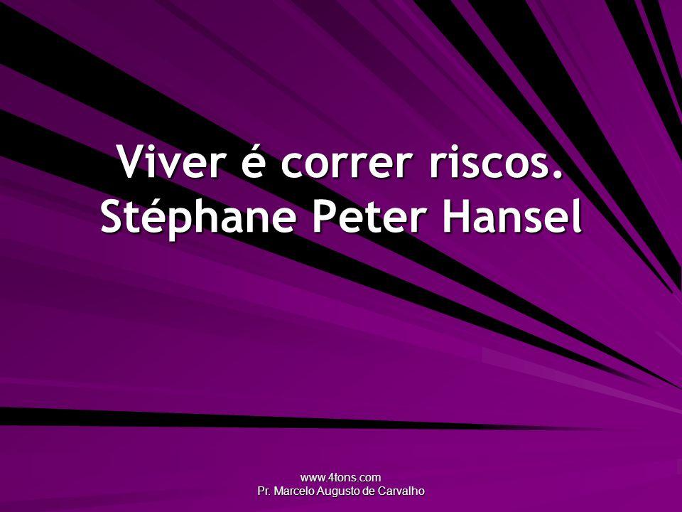 www.4tons.com Pr. Marcelo Augusto de Carvalho Viver é correr riscos. Stéphane Peter Hansel