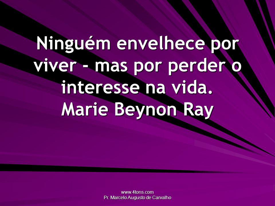 www.4tons.com Pr. Marcelo Augusto de Carvalho Ninguém envelhece por viver - mas por perder o interesse na vida. Marie Beynon Ray