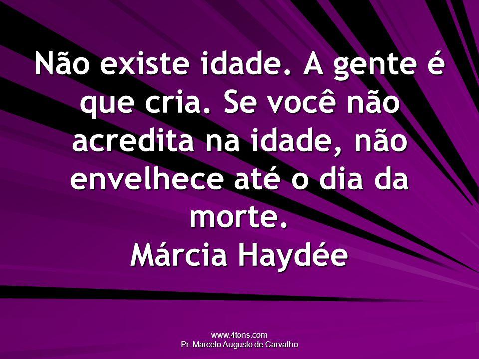 www.4tons.com Pr. Marcelo Augusto de Carvalho Não existe idade. A gente é que cria. Se você não acredita na idade, não envelhece até o dia da morte. M