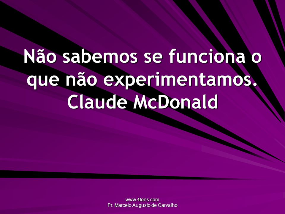 www.4tons.com Pr. Marcelo Augusto de Carvalho Não sabemos se funciona o que não experimentamos. Claude McDonald