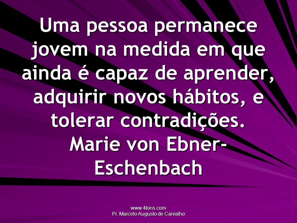 www.4tons.com Pr. Marcelo Augusto de Carvalho Uma pessoa permanece jovem na medida em que ainda é capaz de aprender, adquirir novos hábitos, e tolerar