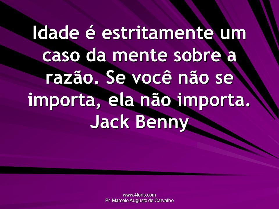 www.4tons.com Pr. Marcelo Augusto de Carvalho Idade é estritamente um caso da mente sobre a razão. Se você não se importa, ela não importa. Jack Benny