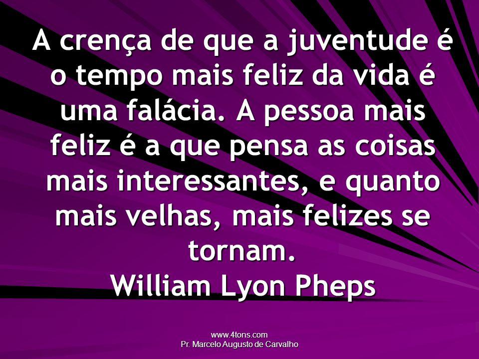 www.4tons.com Pr. Marcelo Augusto de Carvalho A crença de que a juventude é o tempo mais feliz da vida é uma falácia. A pessoa mais feliz é a que pens