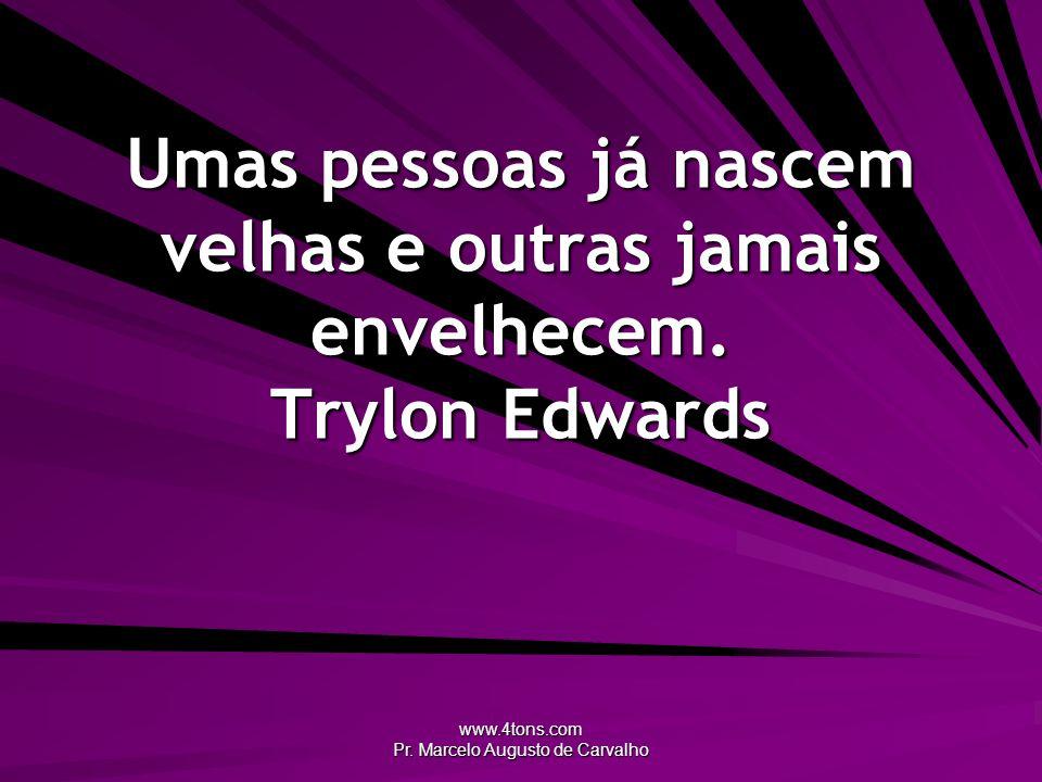 www.4tons.com Pr. Marcelo Augusto de Carvalho Umas pessoas já nascem velhas e outras jamais envelhecem. Trylon Edwards