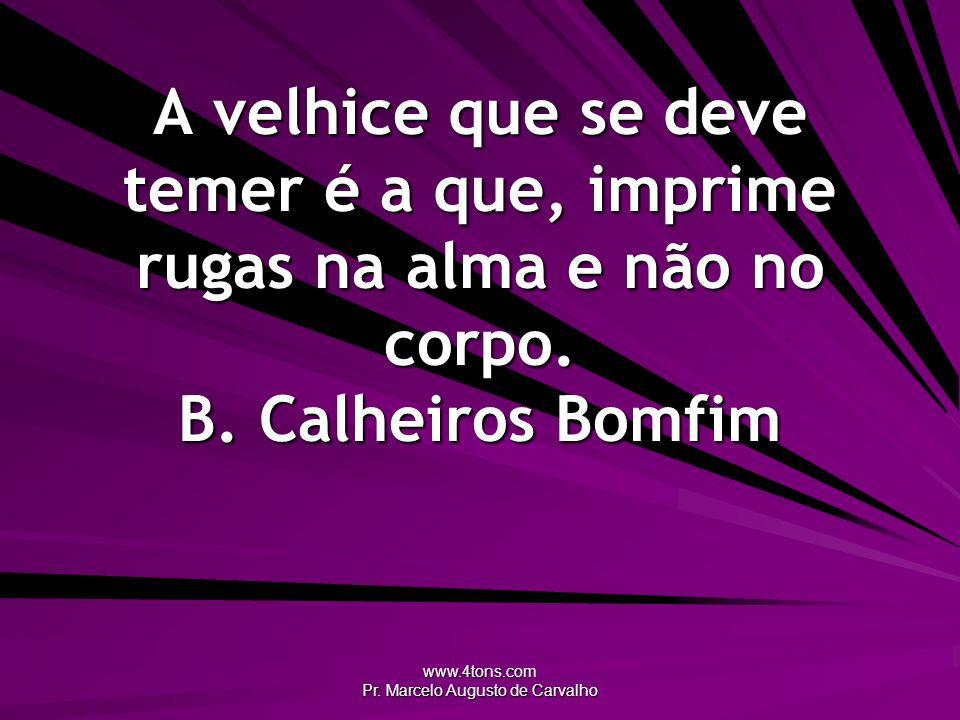www.4tons.com Pr. Marcelo Augusto de Carvalho A velhice que se deve temer é a que, imprime rugas na alma e não no corpo. B. Calheiros Bomfim