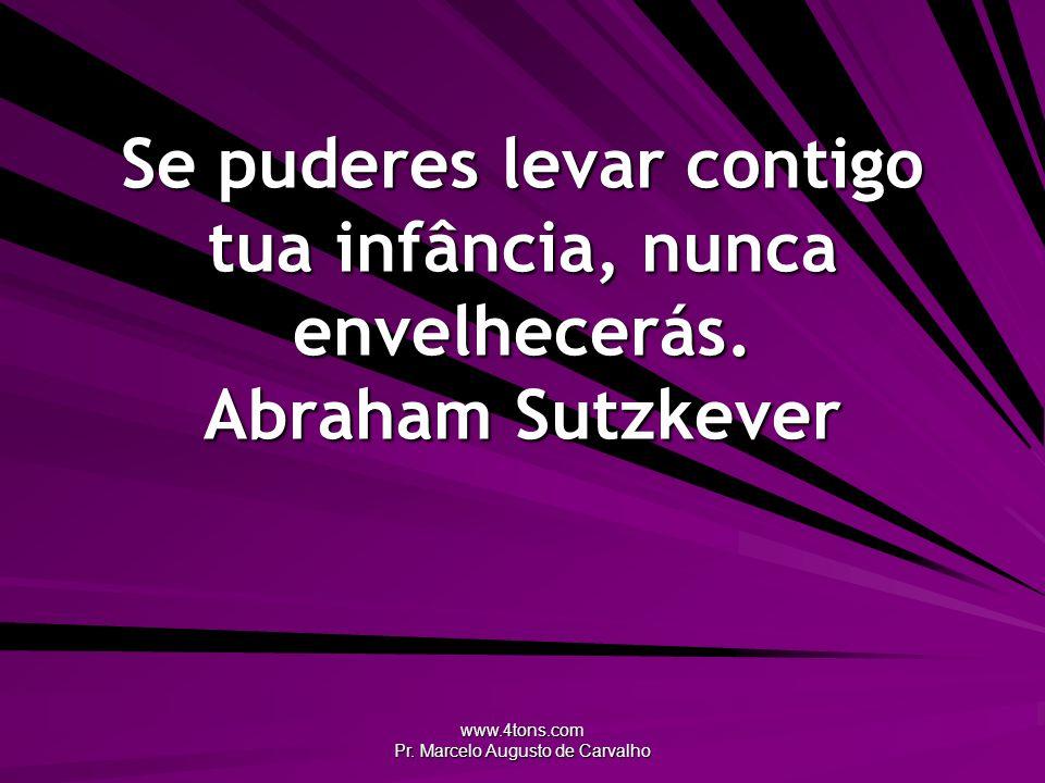 www.4tons.com Pr. Marcelo Augusto de Carvalho Se puderes levar contigo tua infância, nunca envelhecerás. Abraham Sutzkever
