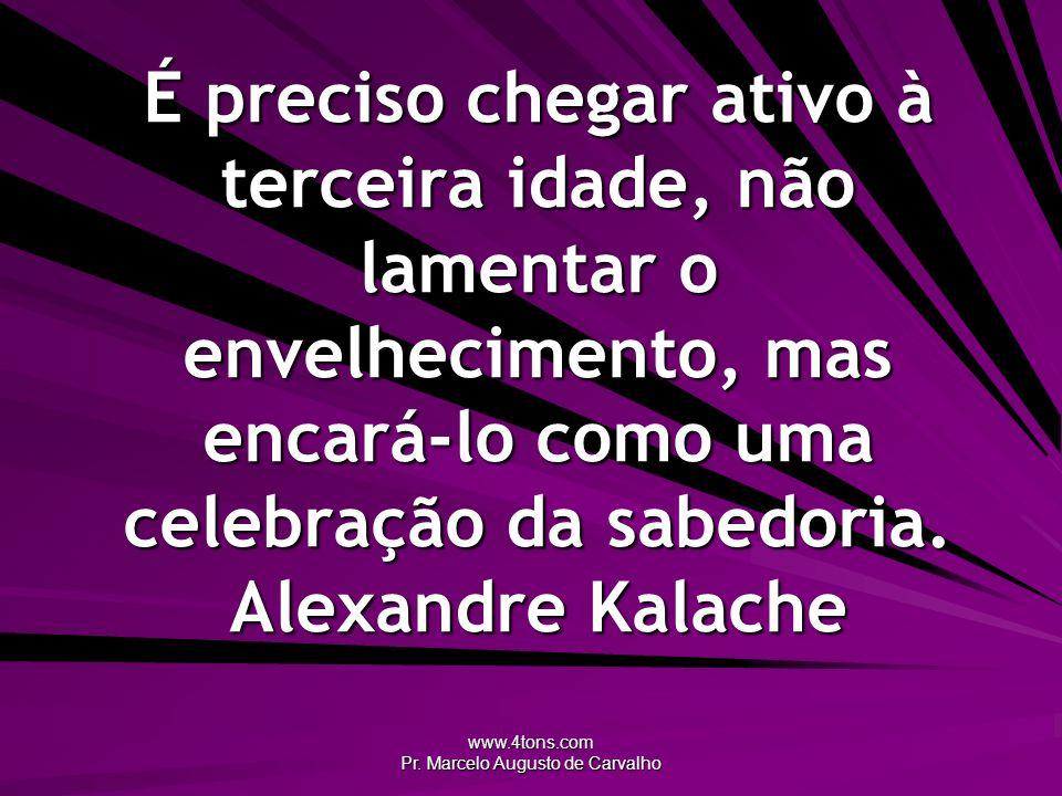 www.4tons.com Pr. Marcelo Augusto de Carvalho É preciso chegar ativo à terceira idade, não lamentar o envelhecimento, mas encará-lo como uma celebraçã
